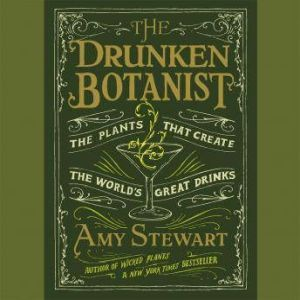 The Drunken Botanist: The Plants That Create the World's Great Drinks, Amy Stewart