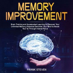 Memory improvement,Brain Training and accelerated learning to discover your unlimited memory potential Declutter your mind to boost your IQ  through insane focus, Frank Steven