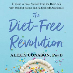 The Diet-Free Revolution 10 Steps to Free Yourself from the Diet Cycle with Mindful Eating and Radical Self-Acceptance, Alexis Conason, Psy.D.