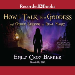 How to Talk to a Goddess (And Other Lessons in Real Magic), Emily Croy Barker