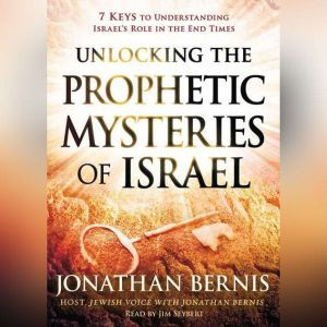Unlocking the Prophetic Mysteries of Israel: 7 Keys to Understanding Israel's Role in the End-Times, Jonathan Bernis