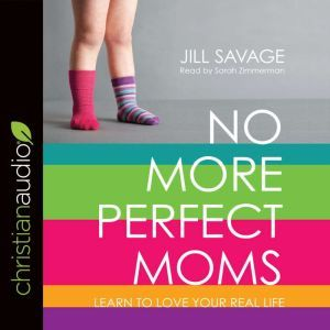 No More Perfect Moms: Learn to Love Your Real Life, Jill Savage