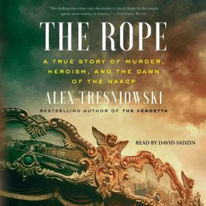 The Rope A True Story of Murder, Heroism, and the Dawn of the NAACP, Alex Tresniowski