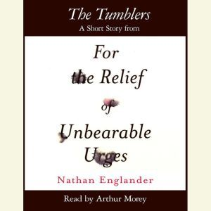 The Tumblers: A Short Story from For the Relief of Unbearable Urges, Nathan Englander