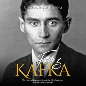 Franz Kafka: The Life and Legacy of One of the 20th Century's Most Influential Writers, Charles River Editors