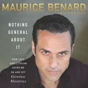 Nothing General About It How Love (and Lithium) Saved Me On and Off General Hospital, Maurice Benard