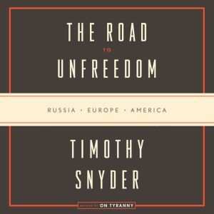 The Road to Unfreedom Russia, Europe, America, Timothy Snyder