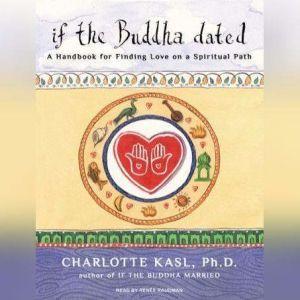 If the Buddha Dated: A Handbook for Finding Love on a Spiritual Path, Ph.D. Kasl