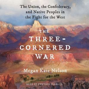 The Three-Cornered War The Union, the Confederacy, and Native Peoples in the Fight for the West, Megan Kate Nelson