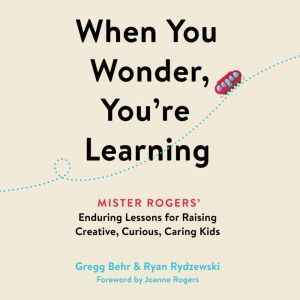 When You Wonder, You're Learning: Mister Rogers' Enduring Lessons for Raising Creative, Curious, Caring Kids, Gregg Behr