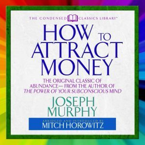 How to Attract Money: The Original Classic of Abundance From the Author of The Power of Your Subconscious Mind, Joseph Murphy