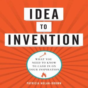 Idea to invention: What You Need to Know to Cash In on Your Inspiration, Patricia Nolan-Brown
