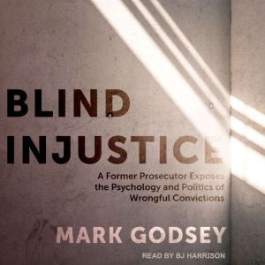 Blind Injustice A Former Prosecutor Exposes the Psychology and Politics of Wrongful Convictions, Mark Godsey