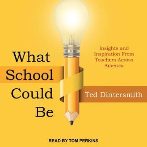 What School Could Be Insights and Inspiration from Teachers across America, Ted Dintersmith