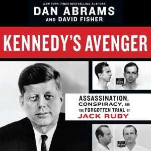 Kennedy's Avenger Assassination, Conspiracy, and the Forgotten Trial of Jack Ruby, Dan Abrams