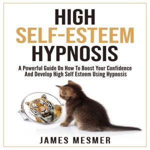 High Self-Esteem Hypnosis A Powerful Guide On How To Boost Your Confidence And Develop High Self Esteem Using Hypnosis, James Mesmer