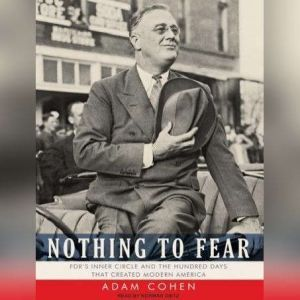 Nothing to Fear: FDR's Inner Circle and the Hundred Days That Created Modern America, Adam Cohen