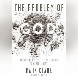 The Problem of God Answering a Skeptic's Challenges to Christianity, Mark Clark
