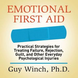 Emotional First Aid: Practical Strategies for Treating Failure, Rejection, Guilt, and Other Everyday Psychological Injuries, Guy Winch