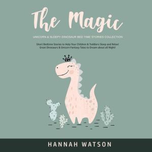 The Magic Unicorn & Sleepy Dinosaur Bed Time Stories Collection: Short Bedtime Stories to Help Your Children & Toddlers Sleep and Relax! Great Dinosaurs & Unicorn Fantasy Tales to Dream about all Night! , Hannah Watson