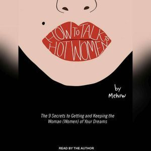 How to Talk to Hot Women: The 9 Secrets to Getting and Keeping the Woman (Women) of Your Dreams, null Mehow