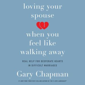Loving Your Spouse When You Feel Like Walking Away Real Help for Desperate Hearts in Difficult Marriages, Gary Chapman