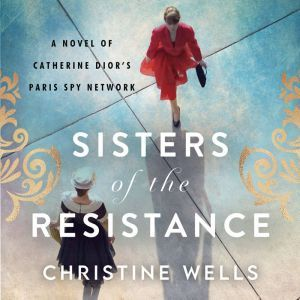 Sisters of the Resistance A Novel of Catherine Dior's Paris Spy Network, Christine Wells