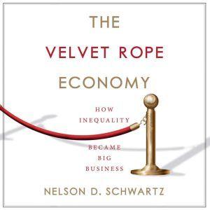 The Velvet Rope Economy How Inequality Became Big Business, Nelson D. Schwartz