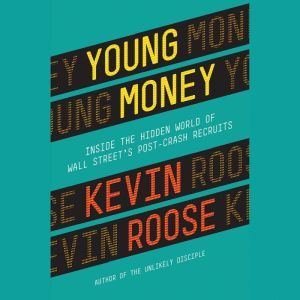 Young Money: Inside the Hidden World of Wall Street's Post-Crash Recruits, Kevin Roose
