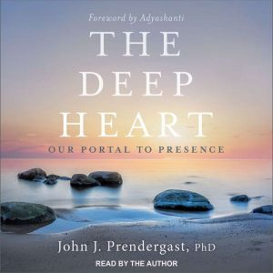 The Deep Heart Our Portal to Presence, PhD Prendergast