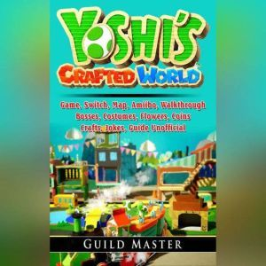 Yoshis Crafted World Game, Switch, Map, Amiibo, Walkthrough, Bosses, Costumes, Flowers, Coins, Crafts,  Jokes, Guide Unofficial, Guild Master