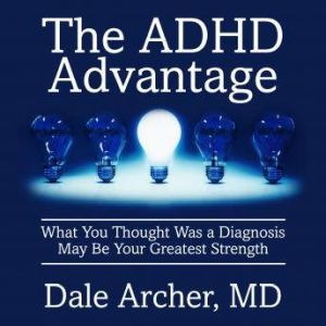 The ADHD Advantage: What You Thought Was a Diagnosis May Be Your Greatest Strength, Dale Archer