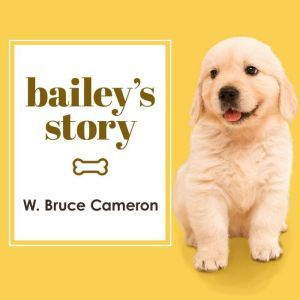 Bailey's Story A Dog's Purpose Novel, W. Bruce Cameron