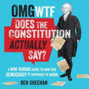 OMG WTF Does the Constitution Actually Say? A Non-Boring Guide to How Our Democracy is Supposed to Work, Ben Sheehan
