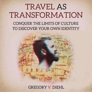 Travel As Transformation Conquer the Limits of Culture to Discover Your Own Identity, Gregory Diehl