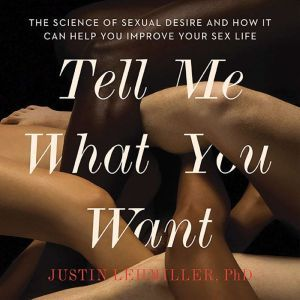 Tell Me What You Want: The Science of Sexual Desire and How It Can Help You Improve Your Sex Life, Justin J. Lehmiller