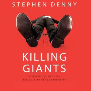 Killing Giants 10 Strategies to Topple the Goliath in Your Industry, Stephen Denny