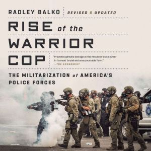 Rise of the Warrior Cop: The Militarization of America's Police Forces, Radley Balko