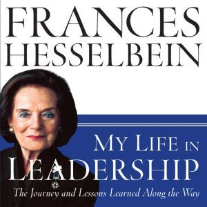 My Life in Leadership: The Journey and Lessons Learned Along the Way, Frances Hesselbein
