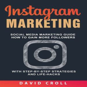 Instagram Marketing: Social Media Marketing Guide: How to Gain More Followers With Step-by-Step Strategies and Life-Hacks , David Croll