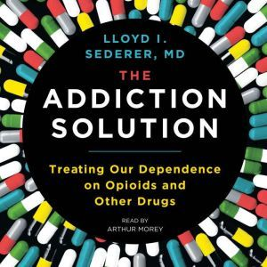 The Addiction Solution: Treating Our Dependence on Opioids and Other Drugs, Lloyd Sederer