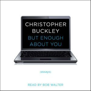 But Enough About You: Essays, Christopher Buckley