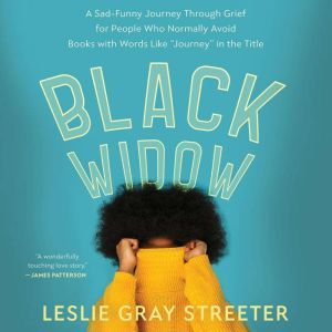 Black Widow: A Sad-Funny Journey Through Grief for People Who Normally Avoid Books with Words Like Journey in the Title, Leslie Gray Streeter