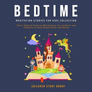 Bedtime Meditation Stories for Kids Collection: Short Tales & Positive Affirmations for Children and Toddlers to Help Sleep Faster and Relax. , Children Story Group