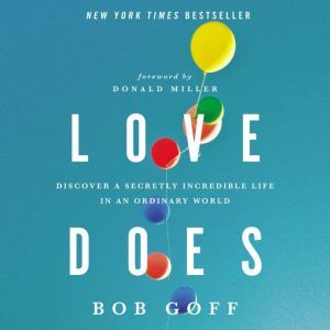 Love Does Discover a Secretly Incredible Life in an Ordinary World, Bob Goff