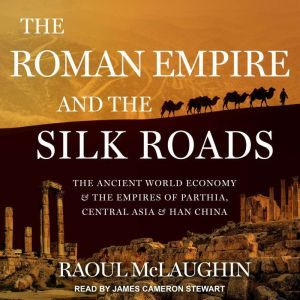 The Roman Empire and the Silk Routes The Ancient World Economy and the Empires of Parthia, Central Asia and Han China, Raoul McLaughlin