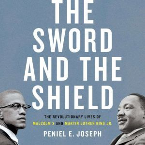 The Sword and the Shield The Revolutionary Lives of Malcolm X and Martin Luther King Jr., Peniel E. Joseph