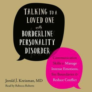 Talking to a Loved One with Borderline Personality Disorder Communication Skills to Manage Intense Emotions, Set Boundaries, and Reduce Conflict, Jerold J. Kreisman MD