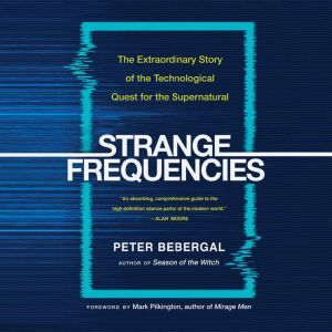 Strange Frequencies: The Extraordinary Story of the Technological Quest for the Supernatural, Peter Bebergal