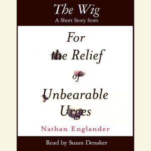 The Wig: A Short Story from For the Relief of Unbearable Urges, Nathan Englander